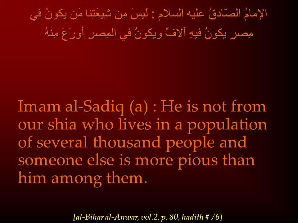 الإمامُ الصّادقُ عليه السلام : لَيسَ مِن شِيعَتِنا مَن يكونُ في مِصرٍ يكونُ فيهِ آلافٌ ويكونُ في المِصرِ أورَعَ مِنهُ