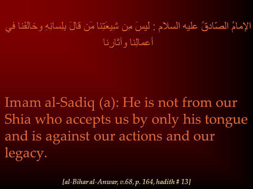 الإمامُ الصّادقُ عليه السلام : لَيسَ مِن شِيعَتِنا مَن قالَ بِلِسانِهِ وخالَفَنا في أعمالِنا وآثارِنا