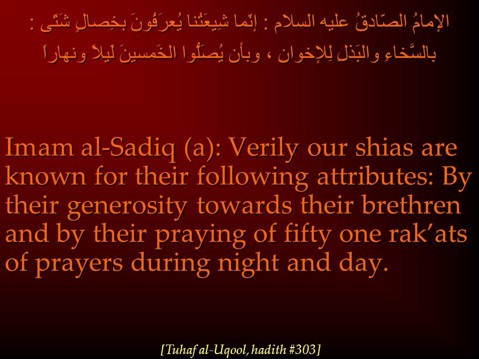 الإمامُ الصّادقُ عليه السلام : إنّما شِيعَتُنا يُعرَفُونَ بخِصالٍ شَتّى : بالسَّخاءِ والبَذلِ لِلإخوانِ ، وبأن يُصَلُّوا الخَمسينَ لَيلاً ونهاراً