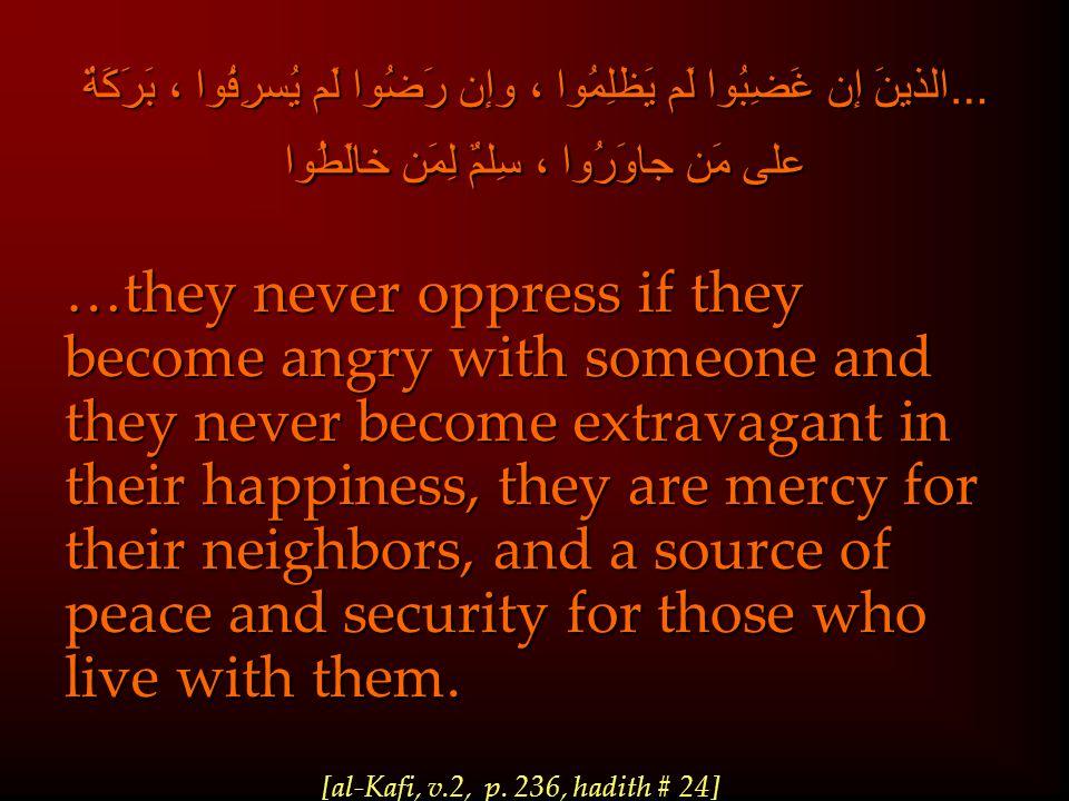 …الذينَ إن غَضِبُوا لَم يَظلِمُوا ، وإن رَضُوا لَم يُسرِفُوا ، بَرَكَةٌ على مَن جاوَرُوا ، سِلمٌ لِمَن خالَطُوا