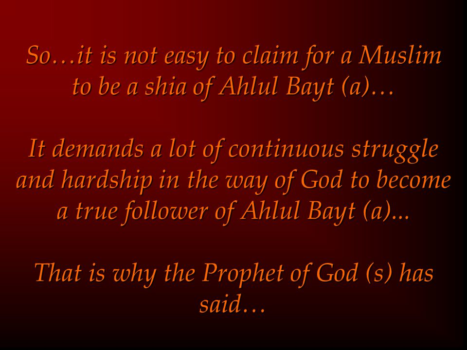 So…it is not easy to claim for a Muslim to be a shia of Ahlul Bayt (a)… It demands a lot of continuous struggle and hardship in the way of God to become a true follower of Ahlul Bayt (a)...