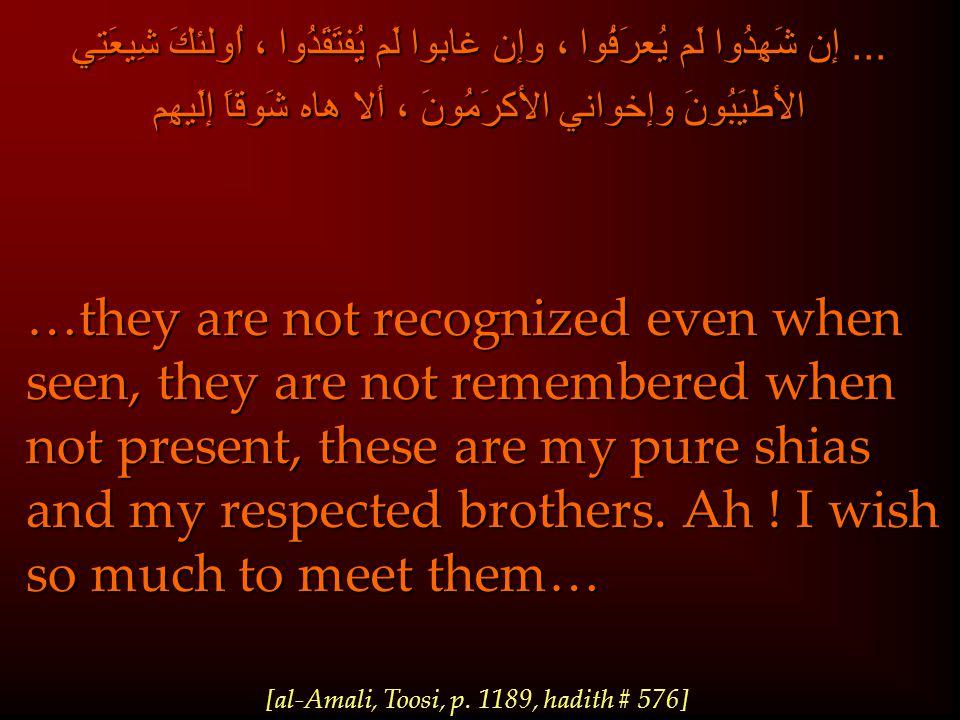 ... إن شَهِدُوا لَم يُعرَفُوا ، وإن غابوا لَم يُفتَقَدُوا ، اُولئكَ شِيعَتِي الأطيَبُونَ وإخواني الأكرَمُونَ ، ألا هاه شَوقاً إلَيهِم