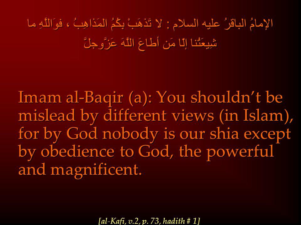 الإمامُ الباقرُ عليه السلام : لا تَذهَبْ بِكُمُ المَذاهِبُ ، فوَاللَّهِ ما شِيعَتُنا إلّا مَن أطاعَ اللَّهَ عَزَّوجلَّ