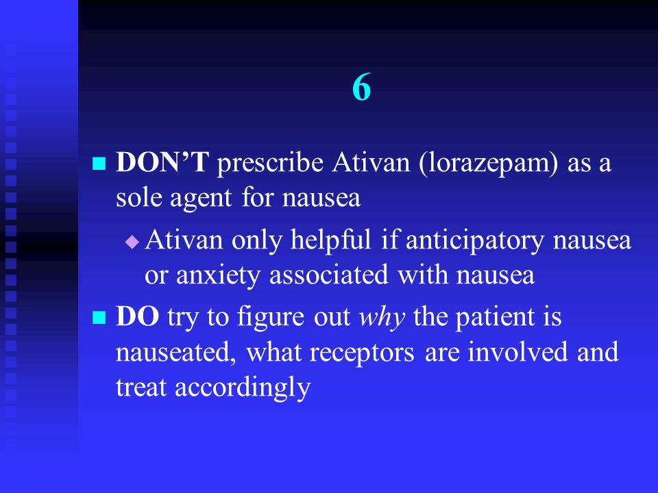 6 DON'T prescribe Ativan (lorazepam) as a sole agent for nausea