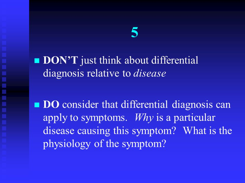 5 DON'T just think about differential diagnosis relative to disease