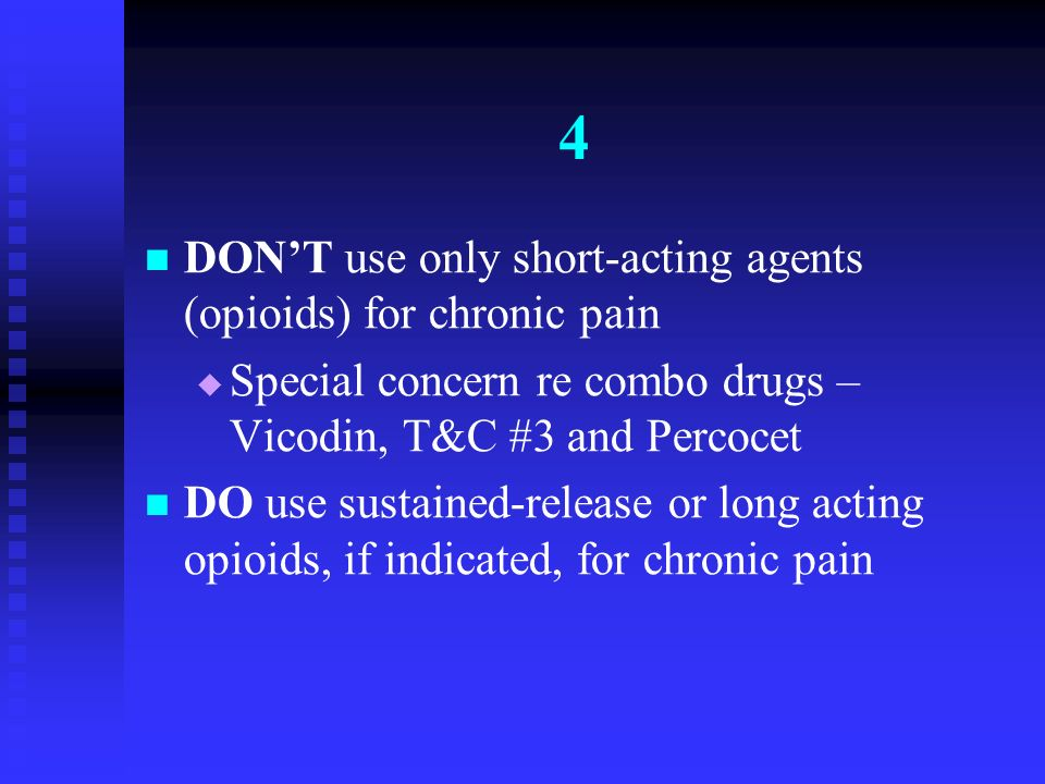 4 DON'T use only short-acting agents (opioids) for chronic pain