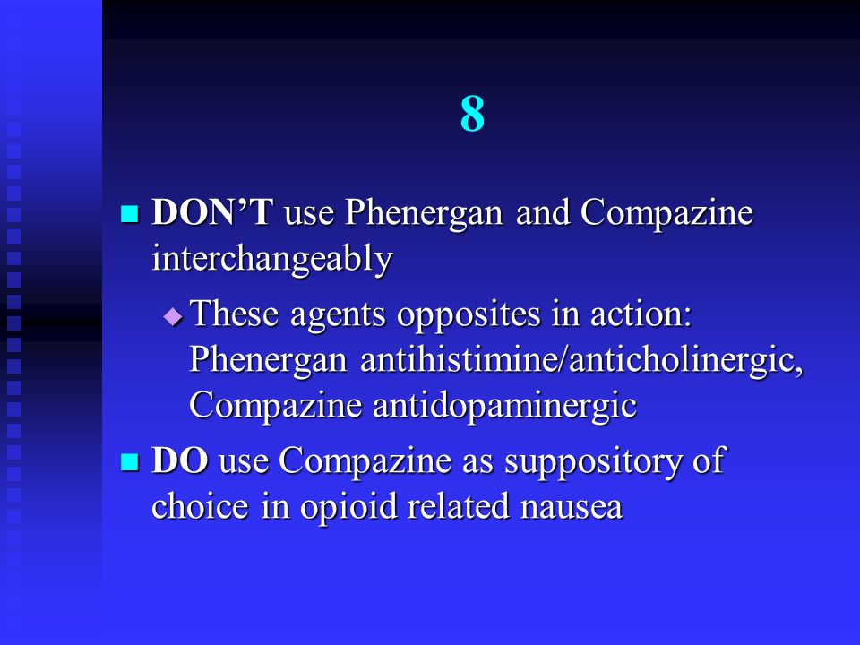 8 DON'T use Phenergan and Compazine interchangeably