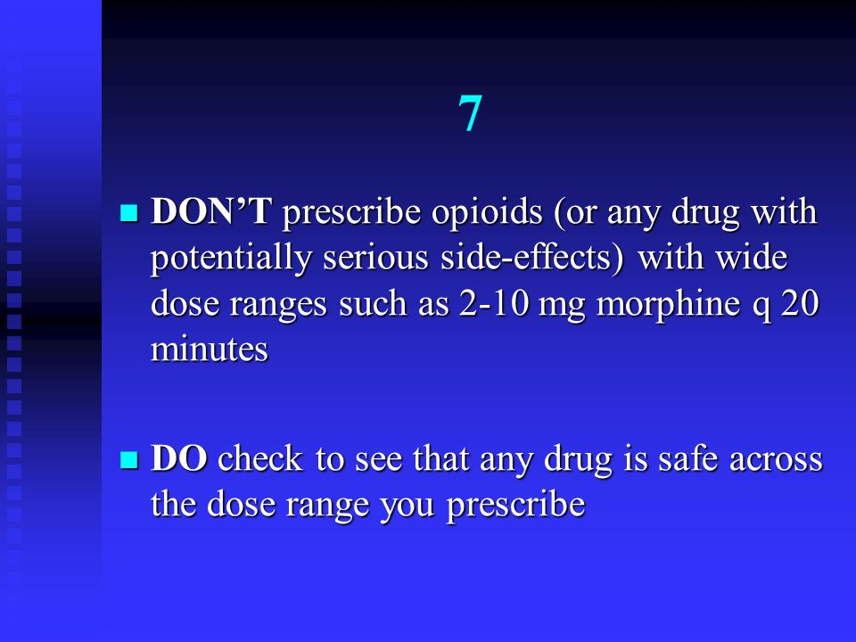 7 DON'T prescribe opioids (or any drug with potentially serious side-effects) with wide dose ranges such as 2-10 mg morphine q 20 minutes.