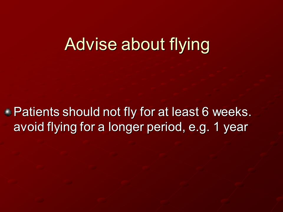 Advise about flying Patients should not fly for at least 6 weeks.