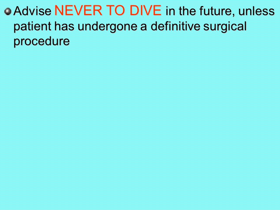 Advise NEVER TO DIVE in the future, unless patient has undergone a definitive surgical procedure