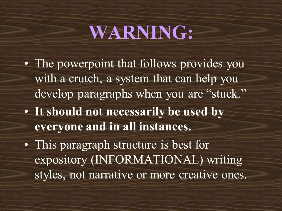 WARNING:The powerpoint that follows provides you with a crutch, a system that can help you develop paragraphs when you are stuck.