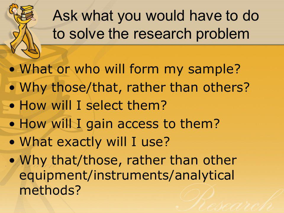 Ask what you would have to do to solve the research problem