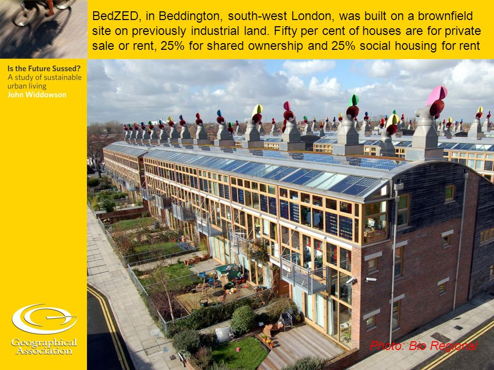 BedZED, in Beddington, south-west London, was built on a brownfield site on previously industrial land. Fifty per cent of houses are for private sale or rent, 25% for shared ownership and 25% social housing for rent