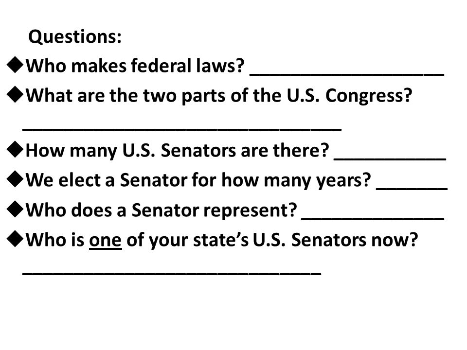 Questions: Who makes federal laws ___________________. What are the two parts of the U.S. Congress _______________________________.