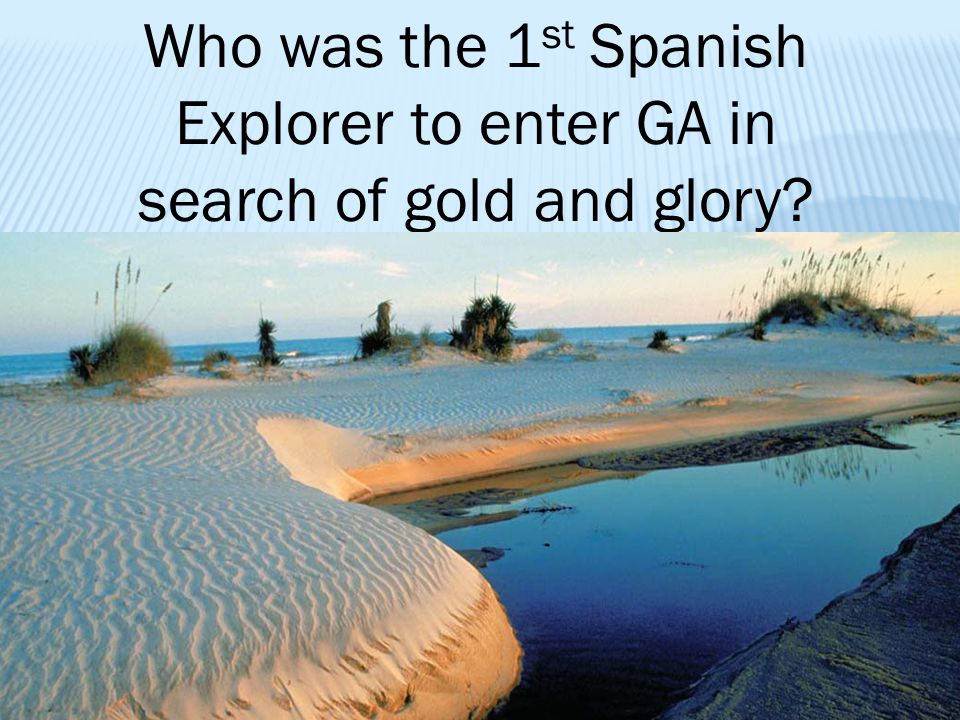 Who was the 1st Spanish Explorer to enter GA in search of gold and glory