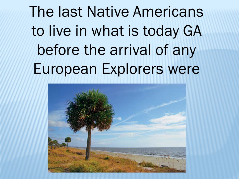 The last Native Americans to live in what is today GA before the arrival of any European Explorers were