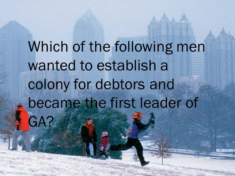 Which of the following men wanted to establish a colony for debtors and became the first leader of GA