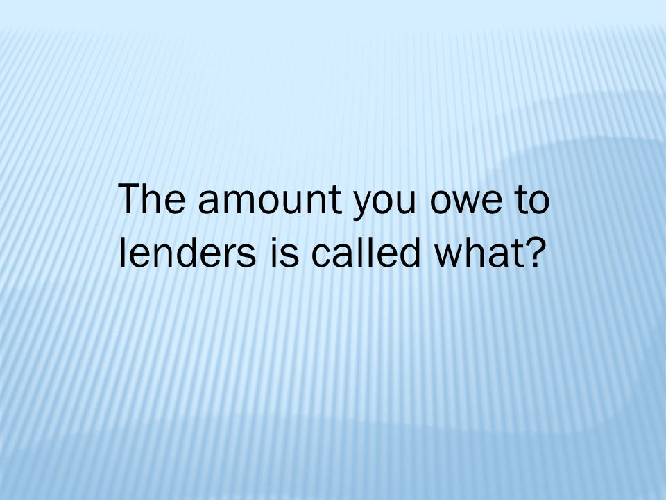 The amount you owe to lenders is called what
