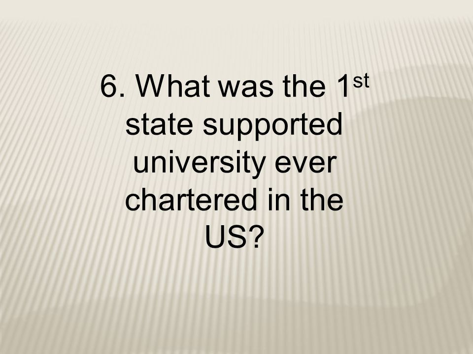 6. What was the 1st state supported university ever chartered in the US