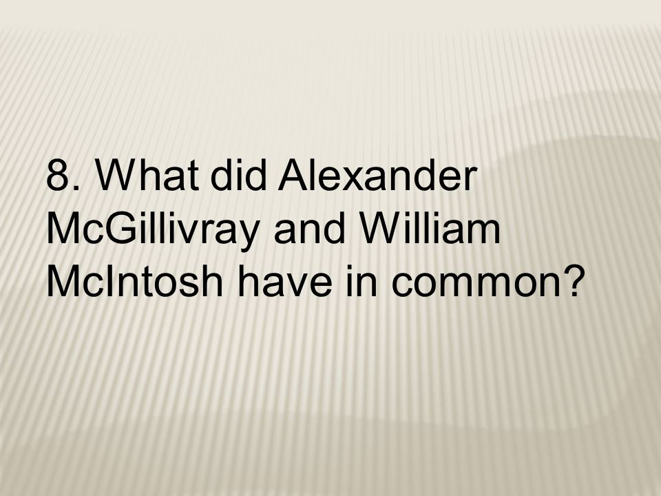 8. What did Alexander McGillivray and William McIntosh have in common