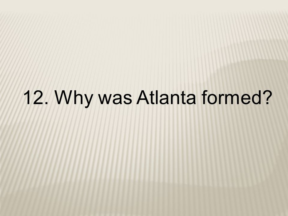 12. Why was Atlanta formed