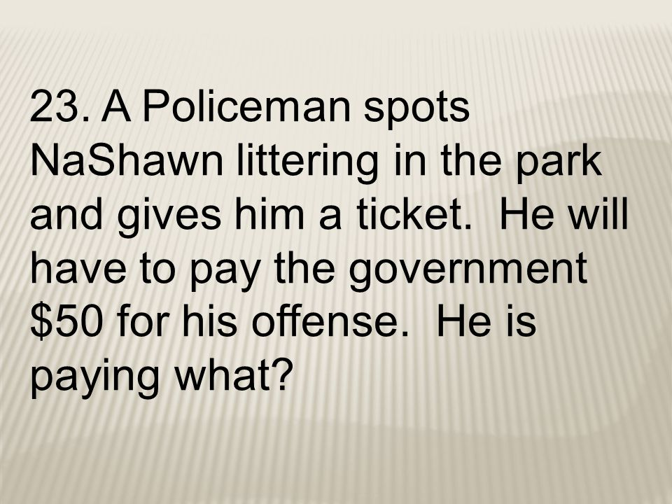 23. A Policeman spots NaShawn littering in the park and gives him a ticket.
