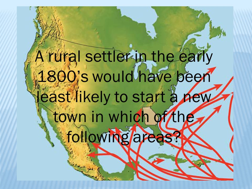 A rural settler in the early 1800's would have been least likely to start a new town in which of the following areas