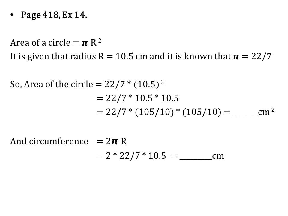 Page 418, Ex 14. Area of a circle = 𝞹 R 2. It is given that radius R = 10.5 cm and it is known that 𝞹 = 22/7.