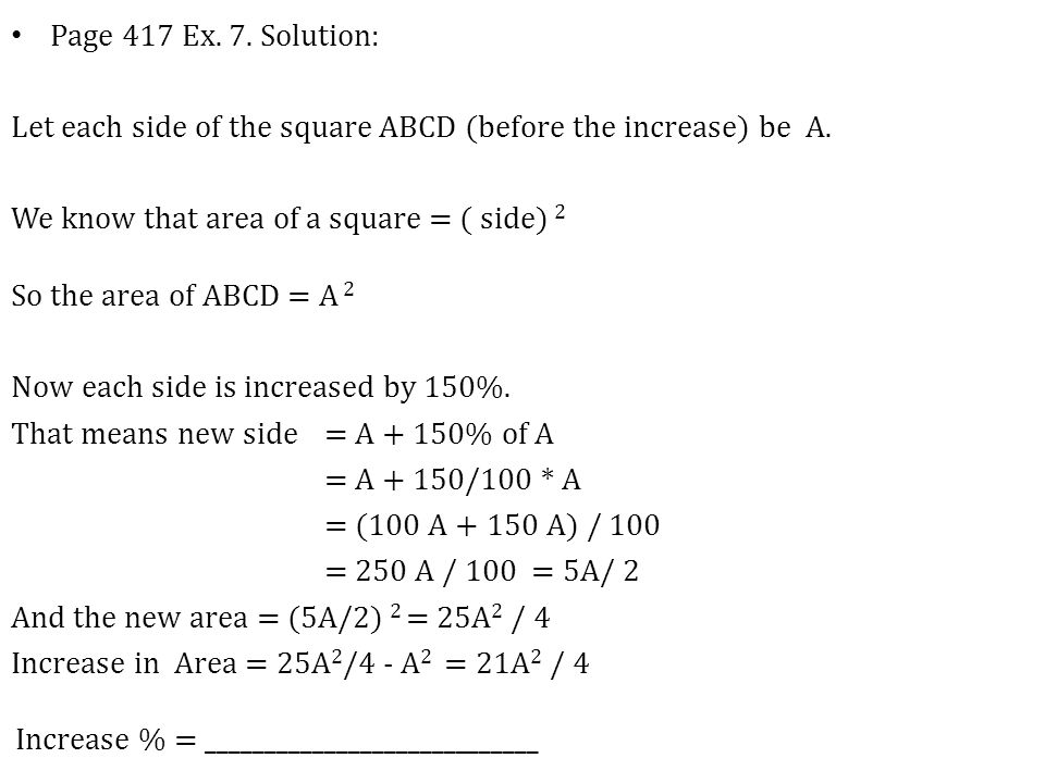 Page 417 Ex. 7. Solution: Let each side of the square ABCD (before the increase) be A. We know that area of a square = ( side) 2.