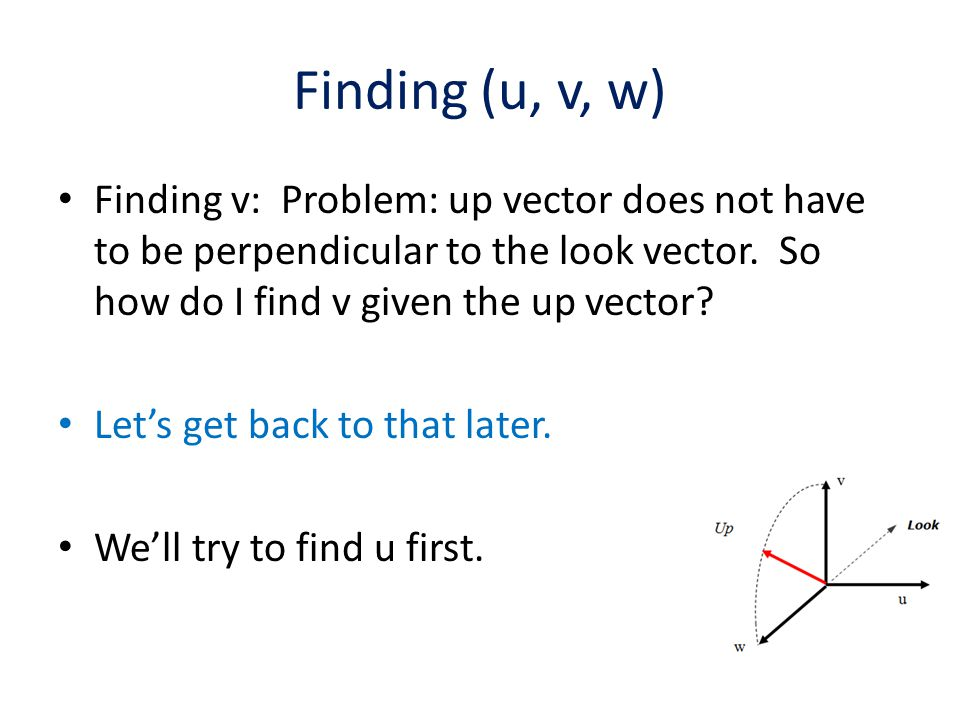 Finding (u, v, w) Finding v: Problem: up vector does not have to be perpendicular to the look vector. So how do I find v given the up vector