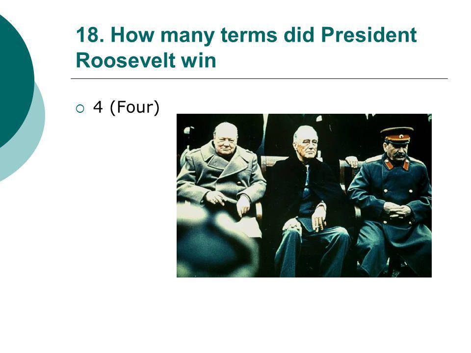 18. How many terms did President Roosevelt win