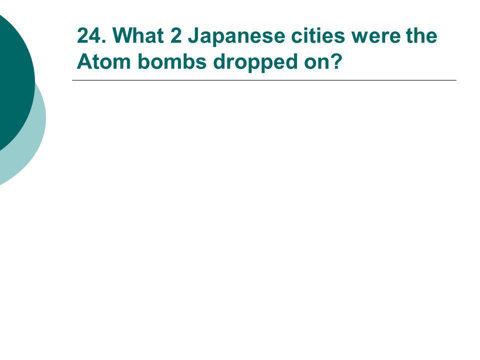 24. What 2 Japanese cities were the Atom bombs dropped on