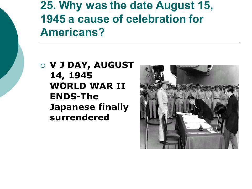 25. Why was the date August 15, 1945 a cause of celebration for Americans