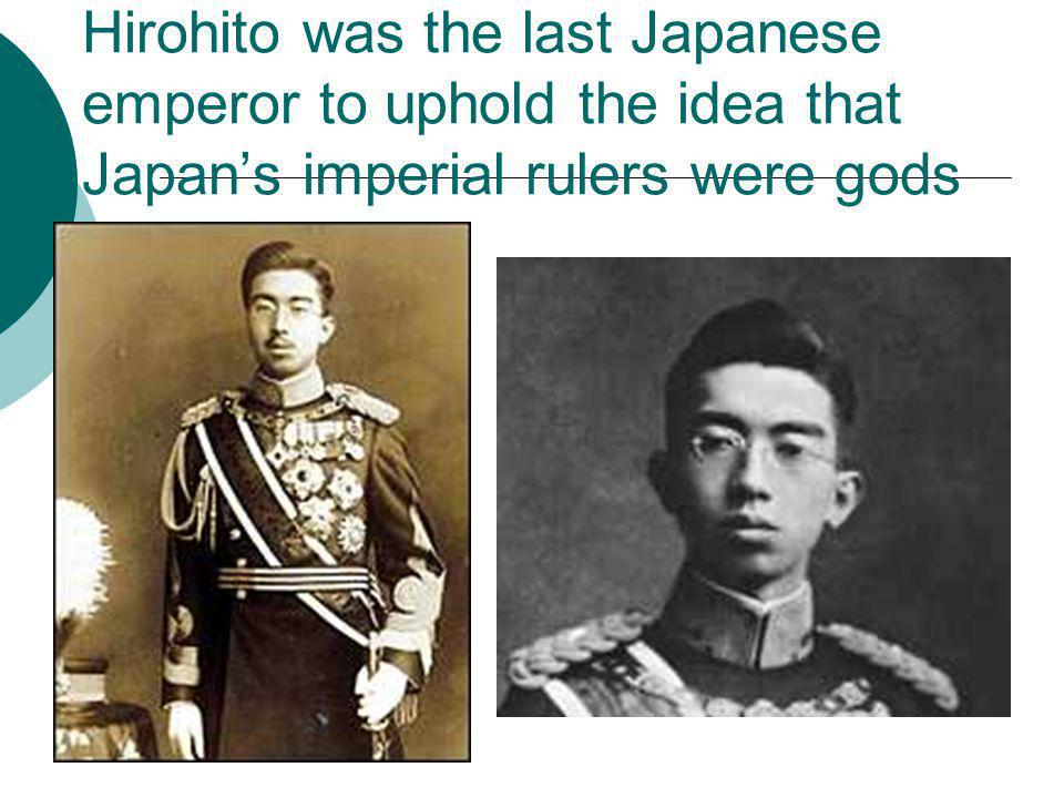 Hirohito was the last Japanese emperor to uphold the idea that Japan's imperial rulers were gods