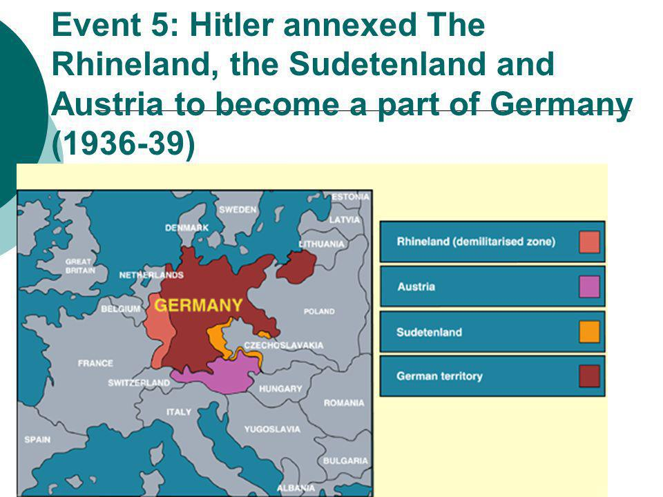 Event 5: Hitler annexed The Rhineland, the Sudetenland and Austria to become a part of Germany (1936-39)