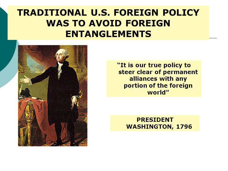 TRADITIONAL U.S. FOREIGN POLICY WAS TO AVOID FOREIGN ENTANGLEMENTS