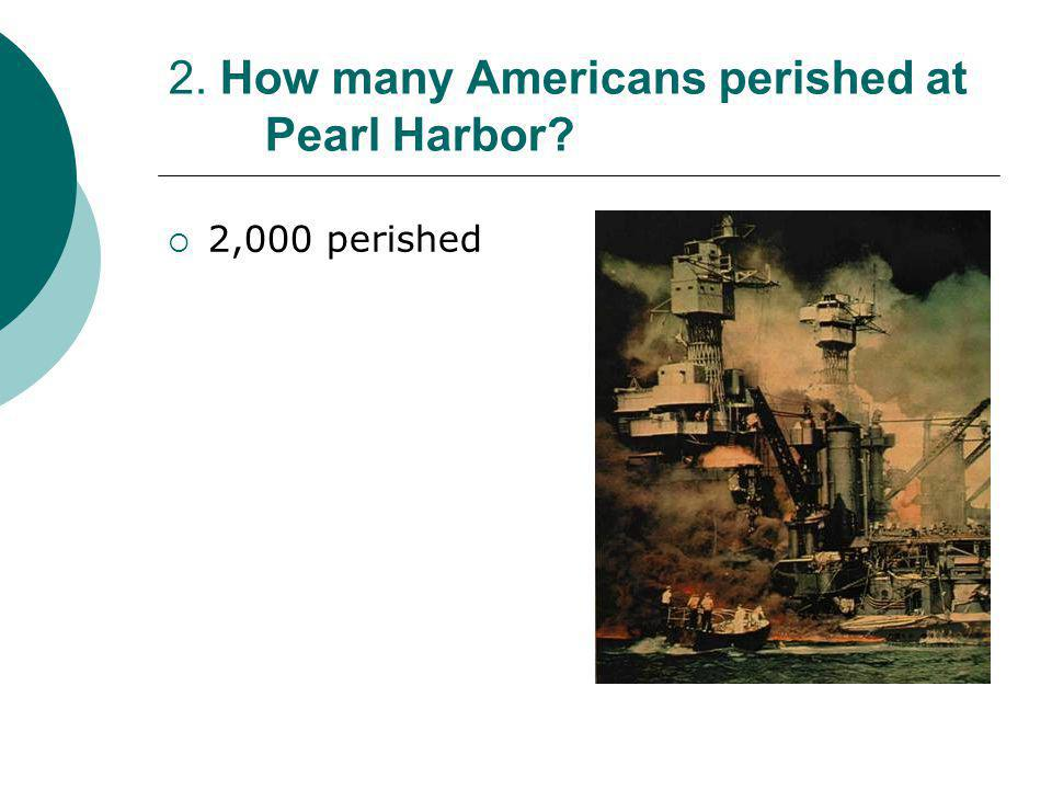 2. How many Americans perished at Pearl Harbor