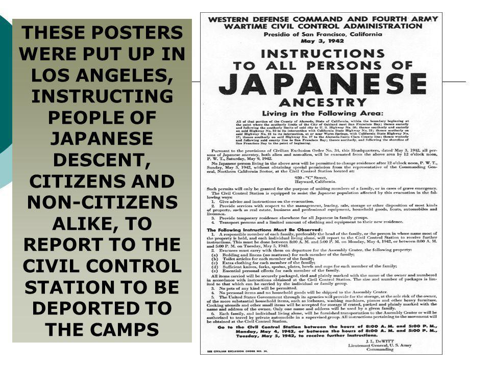 THESE POSTERS WERE PUT UP IN LOS ANGELES, INSTRUCTING PEOPLE OF JAPANESE DESCENT, CITIZENS AND NON-CITIZENS ALIKE, TO REPORT TO THE CIVIL CONTROL STATION TO BE DEPORTED TO THE CAMPS