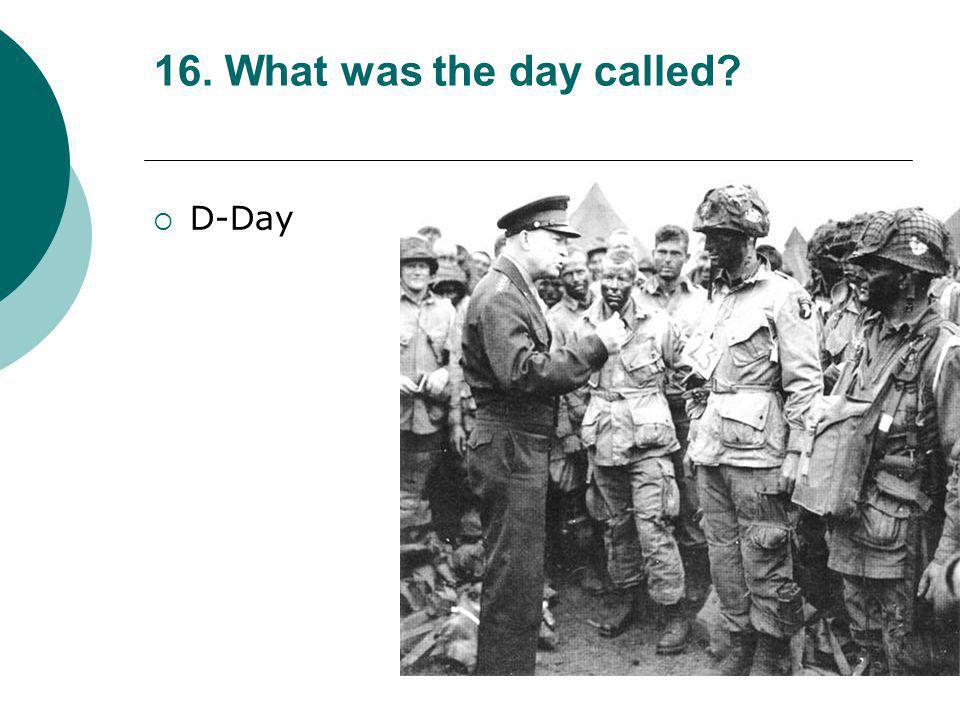 16. What was the day called D-Day