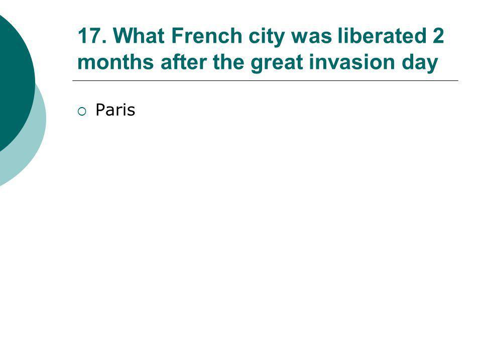 17. What French city was liberated 2 months after the great invasion day
