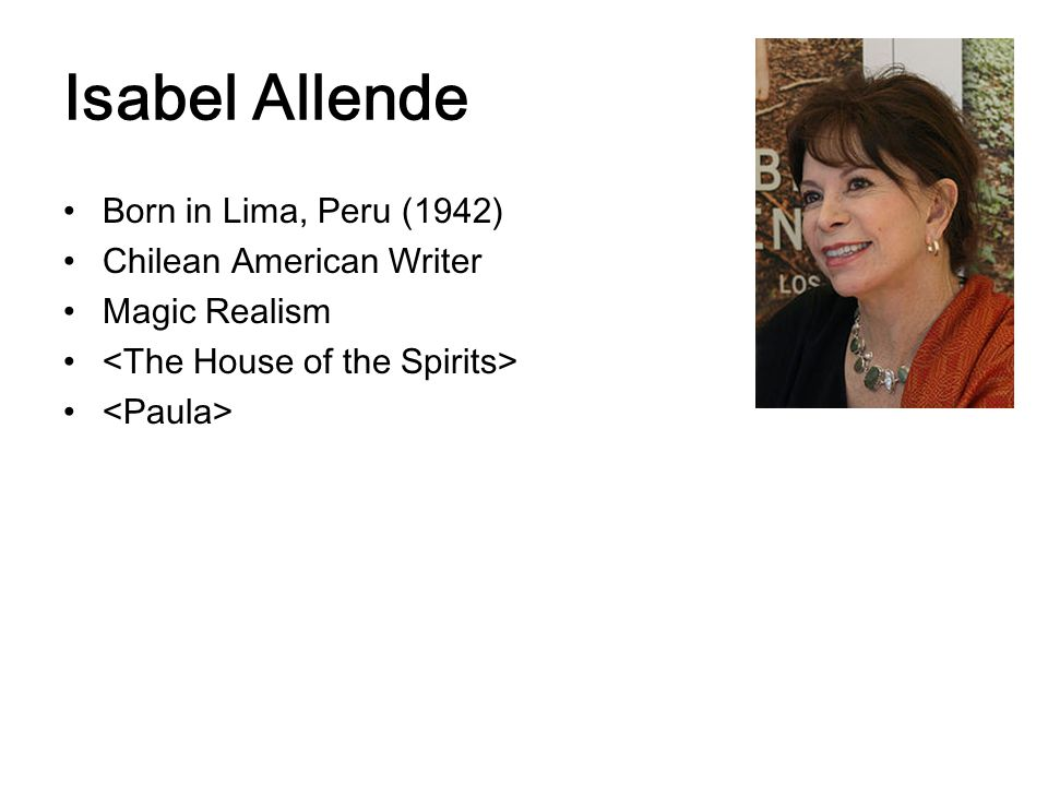 Isabel Allende Born in Lima, Peru (1942) Chilean American Writer