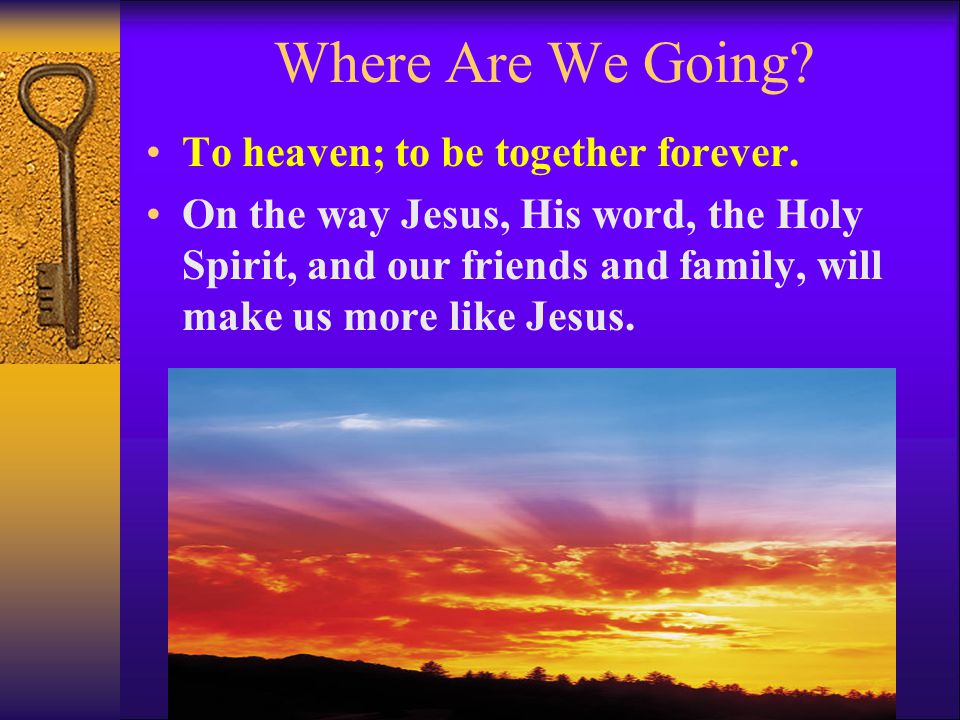 Where Are We Going To heaven; to be together forever.