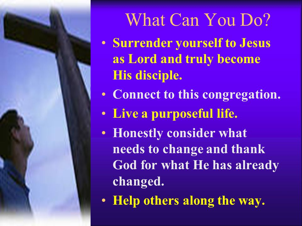 What Can You Do Surrender yourself to Jesus as Lord and truly become His disciple. Connect to this congregation.