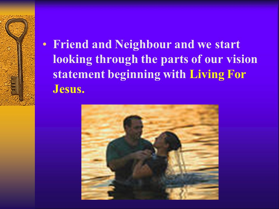 Friend and Neighbour and we start looking through the parts of our vision statement beginning with Living For Jesus.