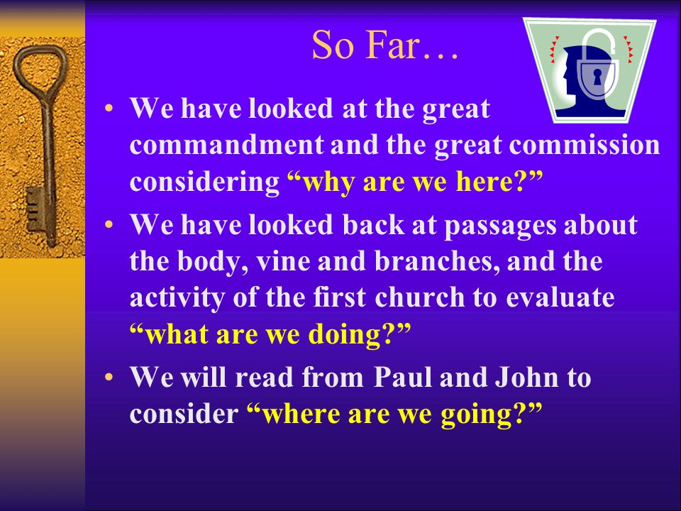So Far… We have looked at the great commandment and the great commission considering why are we here