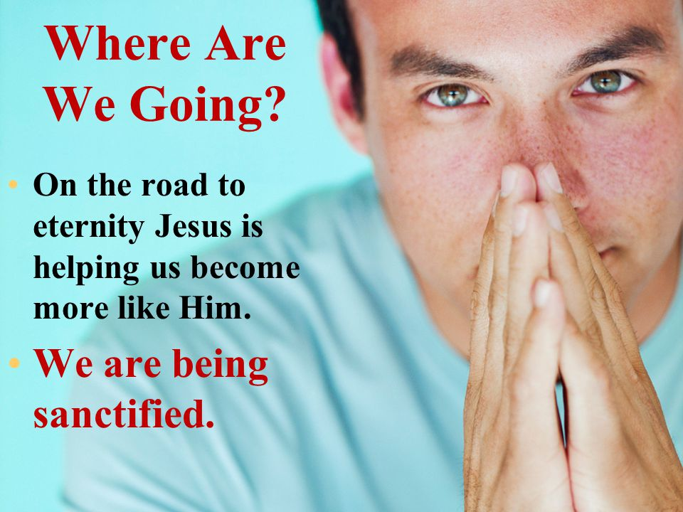 Where Are We Going We are being sanctified.