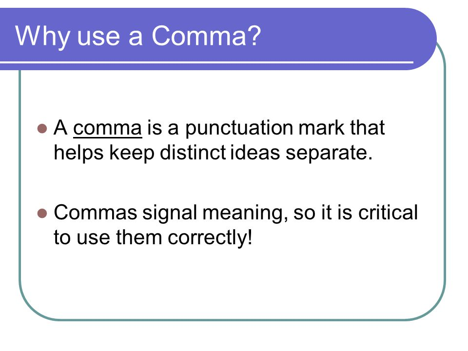 Why use a Comma A comma is a punctuation mark that helps keep distinct ideas separate.
