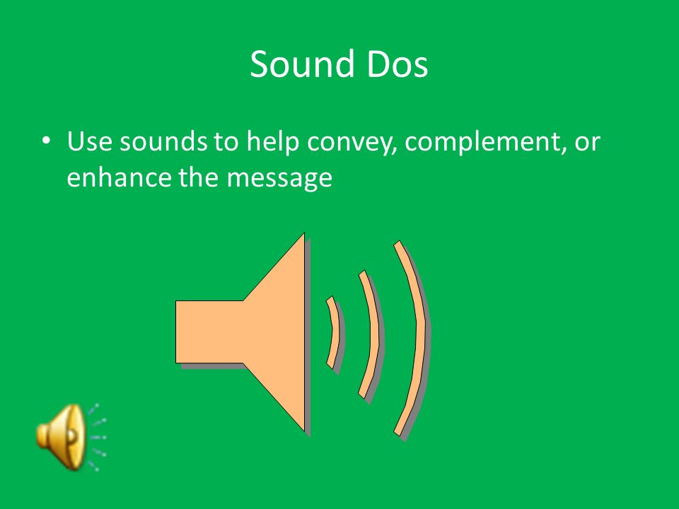 Sound Dos Use sounds to help convey, complement, or enhance the message