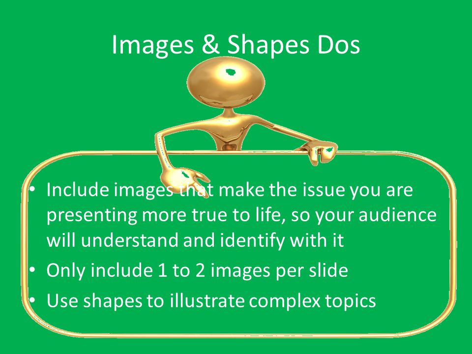 Images & Shapes Dos Include images that make the issue you are presenting more true to life, so your audience will understand and identify with it.