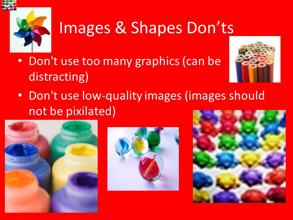 Images & Shapes Don'tsDon t use too many graphics (can be distracting) Don t use low-quality images (images should not be pixilated)
